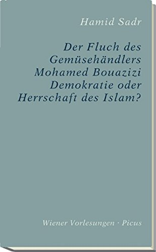 Der Fluch des Gemüsehändlers Mohamed Bouazizi. Demokratie oder Herrschaft des Islam? (Wiener Vorlesungen)