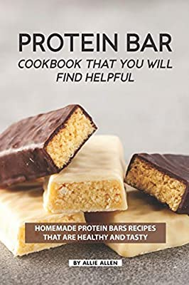 Protein Bar Cookbook That You Will Find Helpful: Homemade Protein Bars Recipes That Are Healthy and Tasty from Independently published
