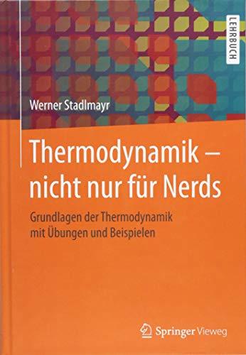 Thermodynamik - nicht nur für Nerds: Grundlagen der Thermodynamik mit Übungen und Beispielen