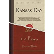 Kansas Day: Brochure of Information and Exercises for Use in Every Kansas School, Containing Kansas History, Kansas Geography, Kansas Poems, Kansas ... From the State Constitution (Classic Reprint)