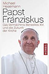 Papst Franziskus: Das Vermächtnis Benedikts XVI. und die Zukunft der Kirche Gebundene Ausgabe