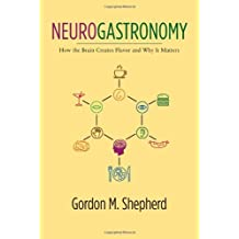 Neurogastronomy: How the Brain Creates Flavor and Why It Matters by Gordon M. Shepherd (2011-12-02)