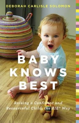[( Baby Knows Best: Raising a Confident and Resourceful Child, the RIE Way By Solomon, Deborah Carlisle ( Author ) Hardcover Dec - 2013)] Hardcover