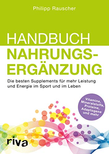 Handbuch Nahrungsergänzung: Die besten Supplements für mehr Leistung und Energie im Sport und im Leben -