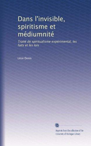 Dans l'invisible. Spiritisme et mediumnite. Traite de spiritualisme experimental. Les faits et les lois. ...