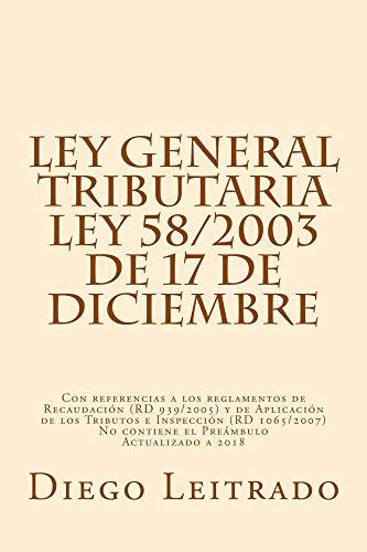 Ley General Tributaria, Ley 58/2003 de 17 de diciembre: Con referencias a los reglamentos de Recaudación (RD 939/2005) y de Aplicación de los Tributos (RD 1065/2007) Actualizado a 2018 por Diego Leitrado