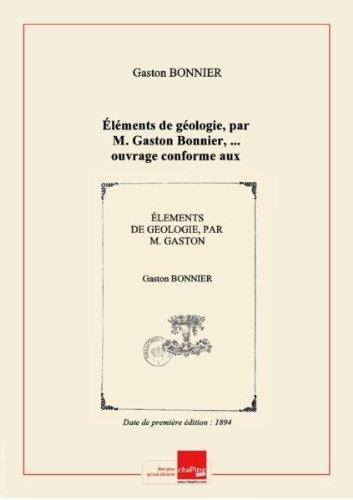 Éléments de géologie, par M. Gaston Bonnier,... ouvrage conforme aux programmes des classes de cinquième de l'enseignement classique et de l'enseignement moderne, des lycées et collèges de jeunes filles, à l'usage des écoles normales, des écoles primaires supérieures, etc... [Edition de 1894]