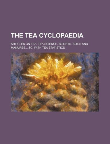The tea cyclopaedia; Articles on tea, tea science, blights, soils and manures &c. with tea statistics