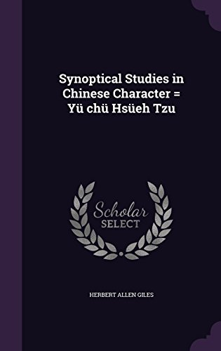 Synoptical Studies in Chinese Character = Yü chü Hsüeh Tzu