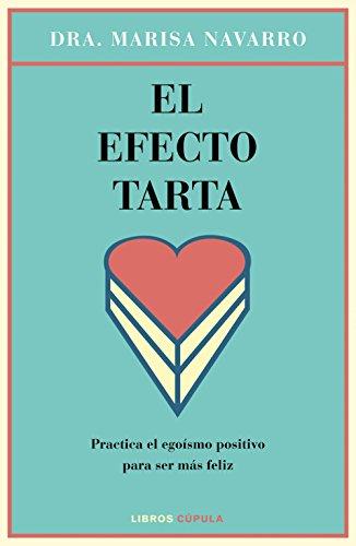 El efecto tarta: Practica el egoísmo positivo para ser más feliz por Dra. Marisa Navarro