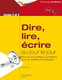 Dire, lire, écrire au jour le jour - Cycles 2 et 3 (Pédagogie pratique) par [Léon, Renée]