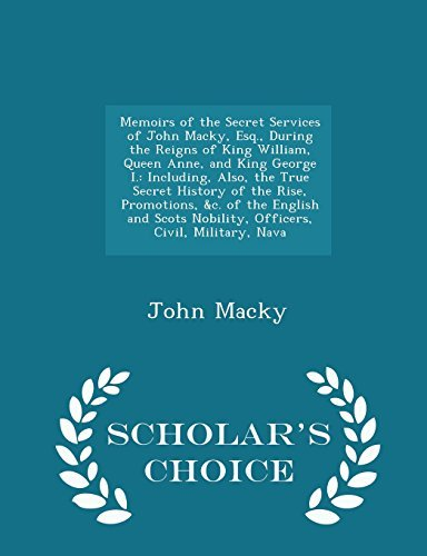 Memoirs of the Secret Services of John Macky, Esq., During the Reigns of King William, Queen Anne, and King George I.: Including, Also, the True ... Nobility, Officers, Civil, Military, Nava by John Macky (2015-02-08)