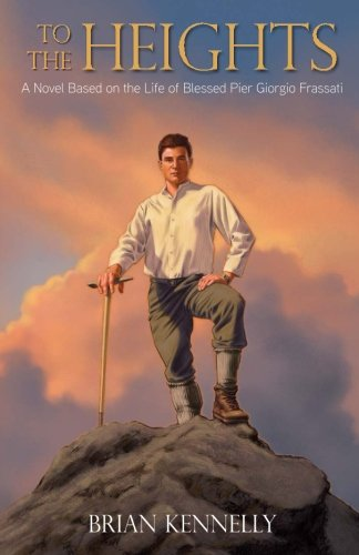 To The Heights A Novel Based On The Life Of Blessed Pier Giorgio Frassati