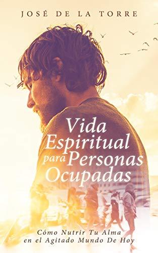 Vida Espiritual Para Personas Ocupadas: Cómo Nutrir Tu Alma en el Agitado Mundo De Hoy (Spanish Edition)