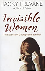 Invisible Women: True Stories of Courage and Survival: Written by Jacky Trevane, 2005 Edition, Publisher: Hodder & Stoughton [Paperback]