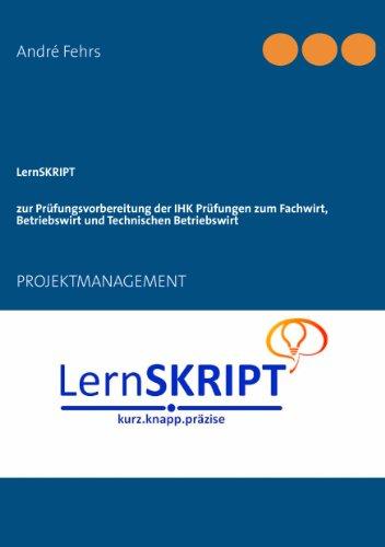 LernSKRIPT PROJEKTMANAGEMENT zur Prüfungsvorbereitung der IHK Prüfungen zum Fachwirt, Betriebswirt und Technischen Betriebswirt: PROJEKTMANAGEMENT