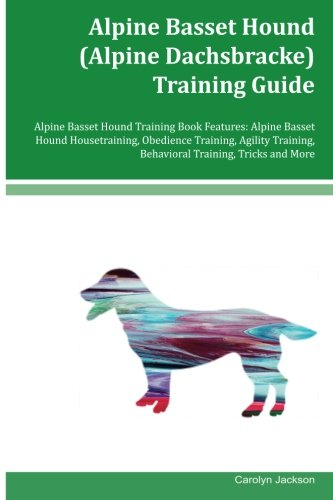 Alpine Basset Hound (Alpine Dachsbracke) Training Guide Alpine Basset Hound Training Book Features: Alpine Basset Hound Housetraining, Obedience … Behavioral Training, Tricks and More