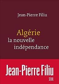 Algérie, la nouvelle indépendance par Jean-Pierre Filiu