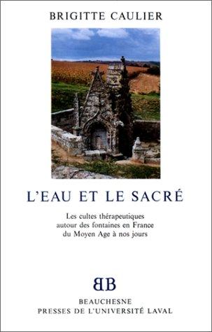L'Eau et le sacré. Les Cultes thérapeutiques en France autour des fontaines en France du Moyen Age à nos jours