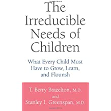 The Irreducible Needs of Children: What Every Child Must Have to Grow, Learn, and Flourish by T. Berry Brazelton (29-Aug-2001) Paperback