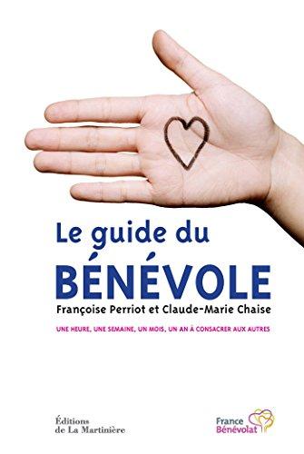 Le Guide du Bénévole. Une heure, une semaine, un mois, un an à consacrer aux autres: Une heure, un mois, un an à offrir aux autres