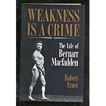 Weakness Is a Crime: The Life of Bernarr Macfadden 1st edition by Ernst, Robert (1991) Hardcover