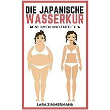 Die japanische Wasserkur: Die einfachste Methode zum Abnehmen und Entgiften - Die moderne Wassertherapie