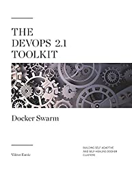 The DevOps 2.1 Toolkit: Docker Swarm: Building, testing, deploying, and monitoring services inside Docker Swarm clusters (The DevOps Toolkit Series Book 2)