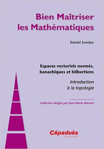 Espaces vectoriels norms, banachiques et hilbertiens - Introduction  la topologie - Collection Bien Matriser les Mathmatiques de Daniel SONDAZ ( 2 mai 2012 )