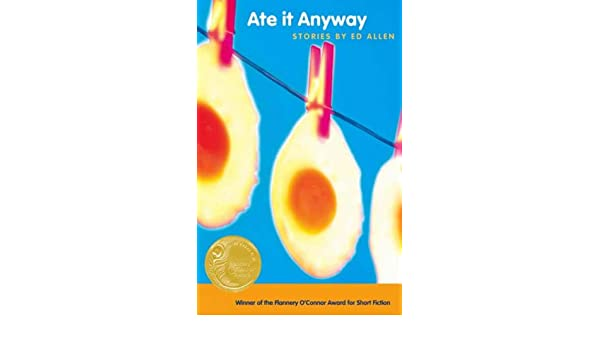 Ate It Anyway: Stories by Ed Allen (Flannery OConnor Award for Short Fiction)