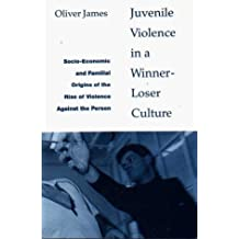 Juvenile Violence in a Winner-loser Culture: Socio-economic and Familial Origins of the Rise of Violence Against the Person by Oliver James (1995-01-01)