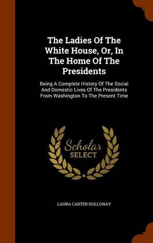 The Ladies Of The White House, Or, In The Home Of The Presidents: Being A Complete History Of The Social And Domestic Lives Of The Presidents From Washington To The Present Time