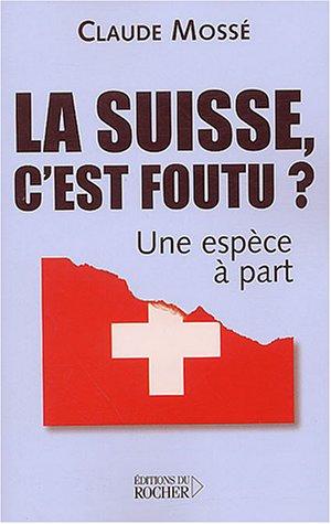 La Suisse, c'est foutu ? : Une espèce à part par Claude Mossé