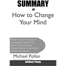Summary Of How to Change Your Mind: What the New Science of Psychedelics Teaches Us About Consciousness, Dying, Addiction, Depression, and Transcendence By Michael Pollan (English Edition)