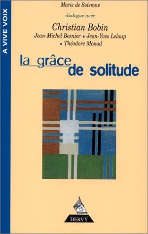 La Grce de solitude : Dialogues avec Christian Bobin, Thodore Monod, Jean-Michel Besnier, Jean-Yves Leloup