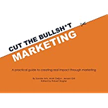 Cut the Bullsh*t Marketing: A practical guide to creating real impact through marketing (English Edition)
