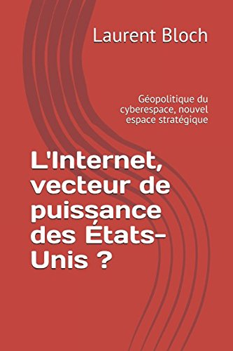 L'Internet, vecteur de puissance des États-Unis ?: Géopolitique du cyberespace, nouvel espace stratégique par Laurent Bloch