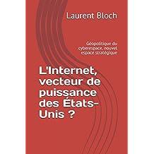 L'Internet, vecteur de puissance des États-Unis ?: Géopolitique du cyberespace, nouvel espace stratégique