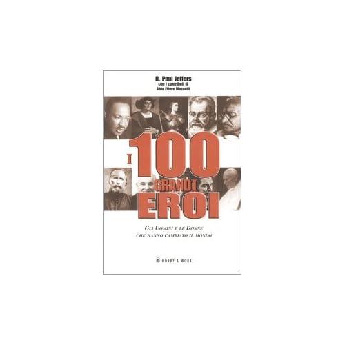 I 100 Grandi Eroi. Gli Uomini E Le Donne Che Hanno Cambiato Il Mondo