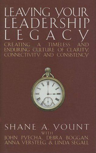 Leaving Your Leadership Legacy: Creating a Timeless and Enduring Culture of Clarity, Connectivity and Consistency by Shane A. Yount (2007-11-01)