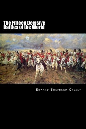 The Fifteen Decisive Battles of the World: From Marathon to Waterloo by Edward Shepherd Creasy (2016-02-17)