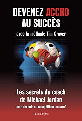 Devenez accro au succès avec la méthode Tim Grover: Les secrets du coach de Michael Jordan par  Tim Grover