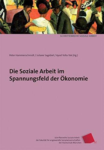 Die Soziale Arbeit im Spannungsfeld der Ökonomie (Schriftenreihe Soziale Arbeit der Fakultät für angewandte Sozialwissenschaften der Hochschule München)