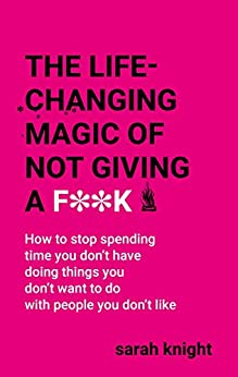 The Life-Changing Magic of Not Giving a F**k: How to stop spending time you don't have doing things you don't want to do with people you don't like (A No F*cks Given Guide) par [Knight, Sarah]