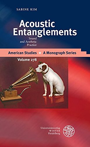 Acoustic Entanglements: Sound and Aesthetic Practice (American Studies, Band 278)