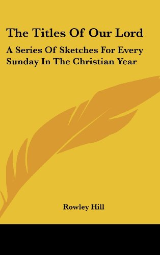The Titles of Our Lord: A Series of Sketches for Every Sunday in the Christian Year