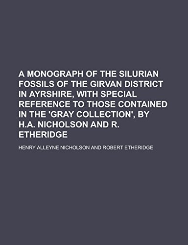 A Monograph of the Silurian Fossils of the Girvan District in Ayrshire, with Special Reference to Those Contained in the 'Gray Collection', by H.A. Nicholson and R. Etheridge