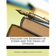 England the Remnant of Judah and the Israel of Ephraim by Frederick Robert Augustus Glover (2010-03-16)