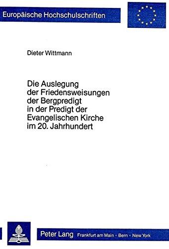 Die Auslegung der Friedensweisungen der Bergpredigt in der Predigt der evangelischen Kirche im 20. Jahrhundert (Europäische Hochschulschriften / ... / Series 23: Theology / Série 23: Théologie)