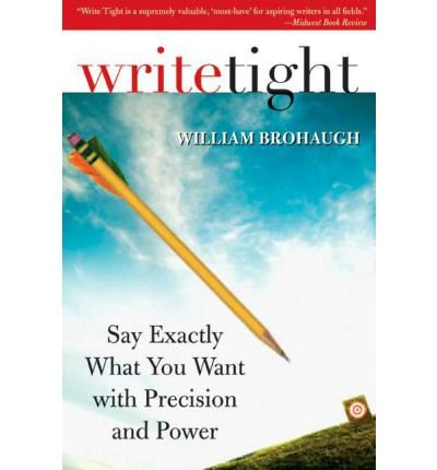 Write Tight: Say Exactly What You Mean with Precision and Power: Written by William Brohaugh, 2007 Edition, (1st Edition) Publisher: Sourcebooks, Inc [Paperback]